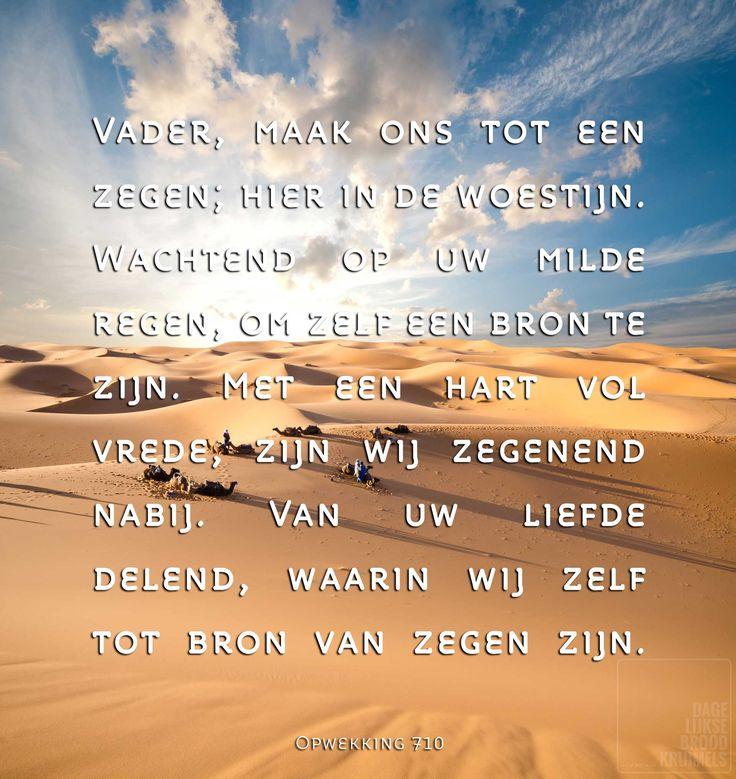 Vader, maak ons tot een zegen; hier in de woestijn. Wachtend op uw milde regen, om zelf een bron te zijn. Met een hart vol vrede, zijn wij zegenend nabij. Van uw liefde delend, waarin wij zelf tot bron van zegen zijn. Opwekking 710   http://www.dagelijksebroodkruimels.nl/quotes-christelijke-muziek/opwekking-710/
