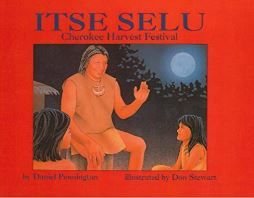 Itse Selu Cherokee Harvest Festival by Daniel Pennington, illustrated by Don Stewart is about the Cherokee Harvest Festival known as Itse Selu or Green Corn Festival. Itse Selu celebrates the rich and expressive spirit of the ancient Cherokee culture.