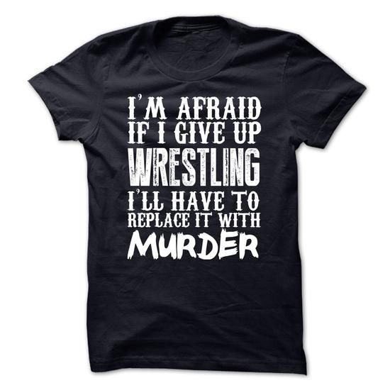 I'm Afraid If I Give Up Wrestling Ill Have To Replace It With Murder Tshirt T-Shirt Hoodie Sweatshirts aau