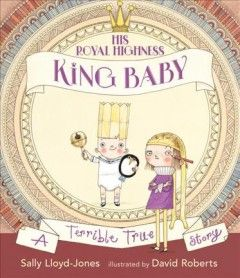 His Royal Highness, King Baby : a terrible true story / Sally Lloyd-Jones ; illustrated by David Roberts.