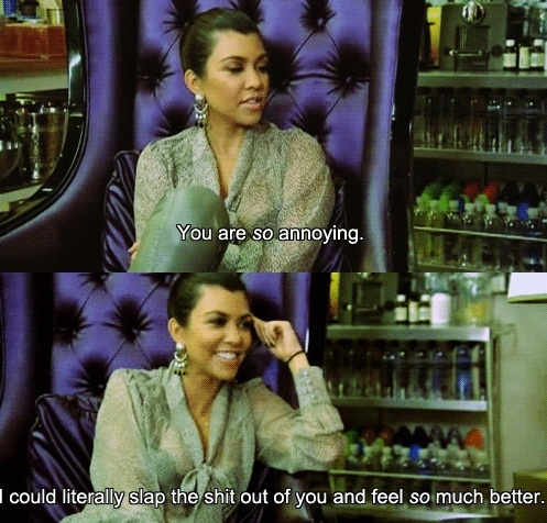 Kourtney. Definitely could do this to a few and not even feel bad!