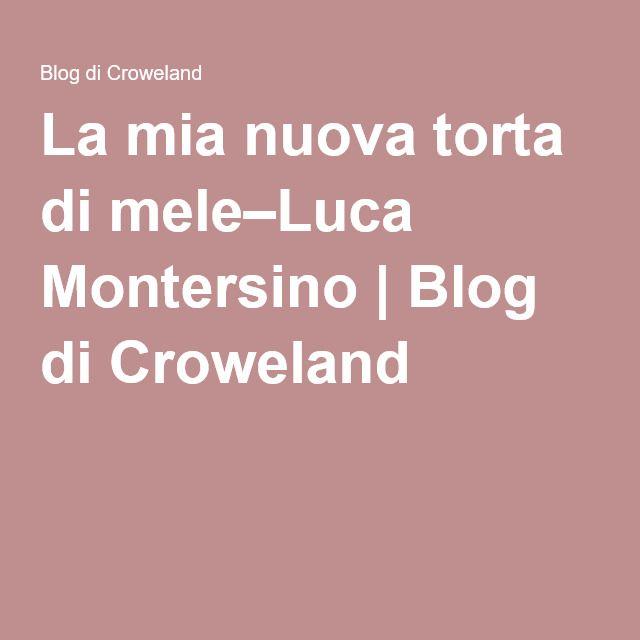 La mia nuova torta di mele–Luca Montersino | Blog di Croweland