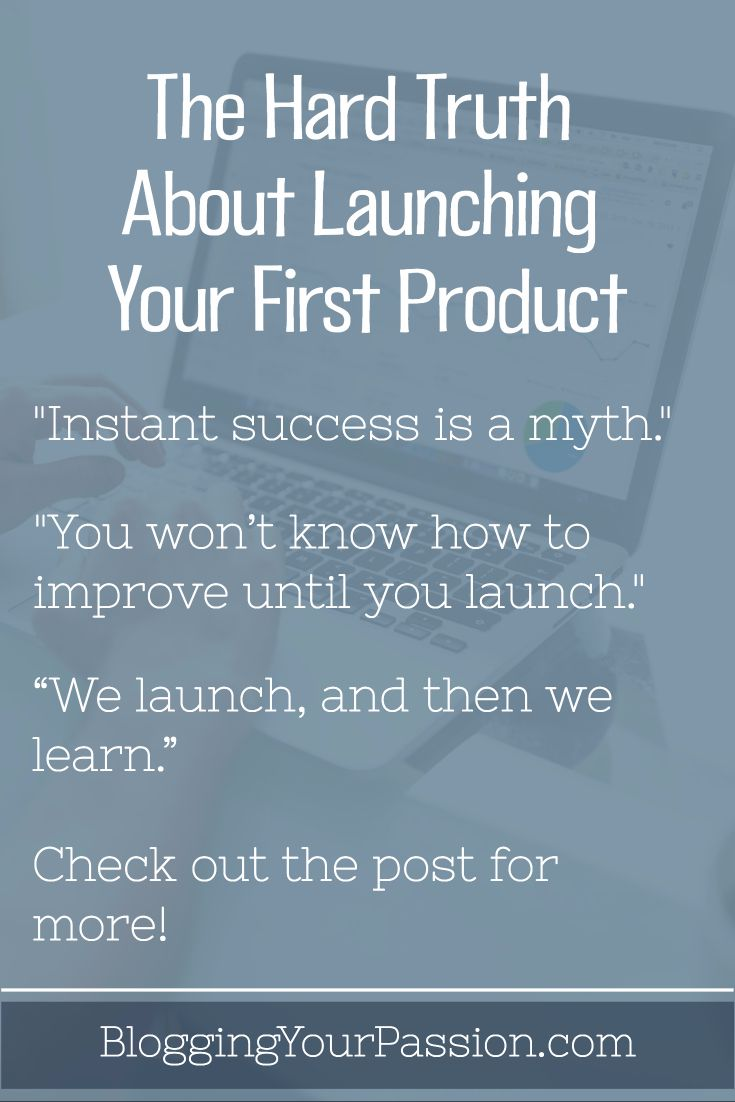 Learn how important your first attempt, experience, and thinking are to the success of your product launch. http://bloggingyourpassion.com/the-hard-truth-about-launching-your-first-product/?utm_campaign=coschedule&utm_source=pinterest&utm_medium=Jonathan%20Milligan%20%7C%20Blogging%20Your%20Passion%20%7C%20Tips%2C%20Strategies%20and%20Ideas&utm_content=The%20Hard%20Truth%20About%20Launching%20Your%20First%20Product