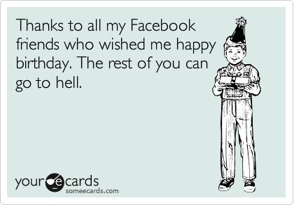 Thanks to all my Facebook friends who wished me happy birthday. The rest of you can go to hell.