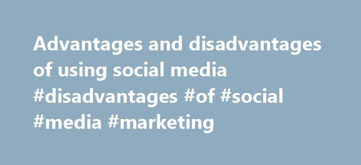 Advantages and disadvantages of using social media #disadvantages #of #social #media #marketing http://corpus-christi.remmont.com/advantages-and-disadvantages-of-using-social-media-disadvantages-of-social-media-marketing/  # Social media best practice for business Advantages and disadvantages of using social media Too many businesses enter into social media because it's 'the done thing' – they feel they should have a presence purely because their competitors do. There are a number of real…