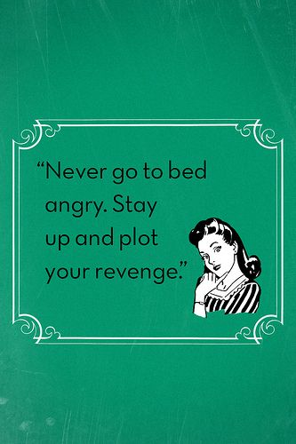 Lol, this is what I do.  Then by the time morning rolls around I have completely forgotten that I am still suppose to be angry.  Guess I sleep it off the anger well.