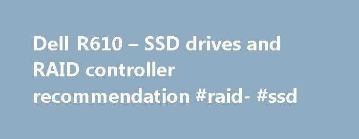 Dell R610 – SSD drives and RAID controller recommendation #raid- #ssd http://new-mexico.remmont.com/dell-r610-ssd-drives-and-raid-controller-recommendation-raid-ssd/  Thread: Dell R610 – SSD drives and RAID controller recommendation Dell R610 – SSD drives and RAID controller recommendation I am thinking of getting a Dell PowerEdge R610 6 port server. I need some expert advise on what production purpose SSDs that I can use with this server's built-in SATA ports and the RAID controller. Please…