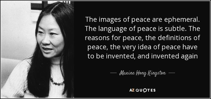 The images of peace are ephemeral. The language of peace is subtle. The reasons for peace, the definitions of peace, the very idea of peace have to be invented, and invented again