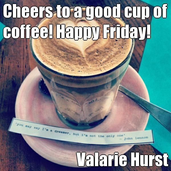 Cheers to a good cup of coffee! Happy Friday! Valarie Hurst (courtesy of @Pinstamatic http://pinstamatic.com)