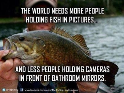 The world needs more people holding fish in pictures and less people holding cameras in front of bathroom mirrors.  Period.