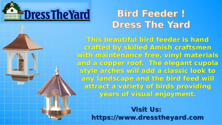 Bird Feeder ! Dress The Yard  This beautiful bird feeder is hand crafted by skilled Amish craftsmen with maintenance free, vinyl materials and a copper roof.  The elegant cupola style arches will add a classic look to any landscape and the bird feed will attract a variety of birds providing years of visual enjoyment.