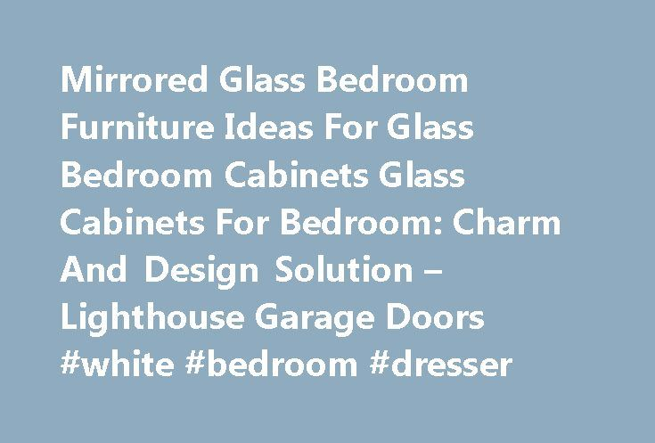Mirrored Glass Bedroom Furniture Ideas For Glass Bedroom Cabinets Glass Cabinets For Bedroom: Charm And Design Solution – Lighthouse Garage Doors #white #bedroom #dresser http://bedrooms.remmont.com/mirrored-glass-bedroom-furniture-ideas-for-glass-bedroom-cabinets-glass-cabinets-for-bedroom-charm-and-design-solution-lighthouse-garage-doors-white-bedroom-dresser/  #glass bedroom furniture # Mirrored Glass Bedroom Furniture Ideas For Glass Bedroom Cabinets Glass Cabinets For Bedroom: Charm And…