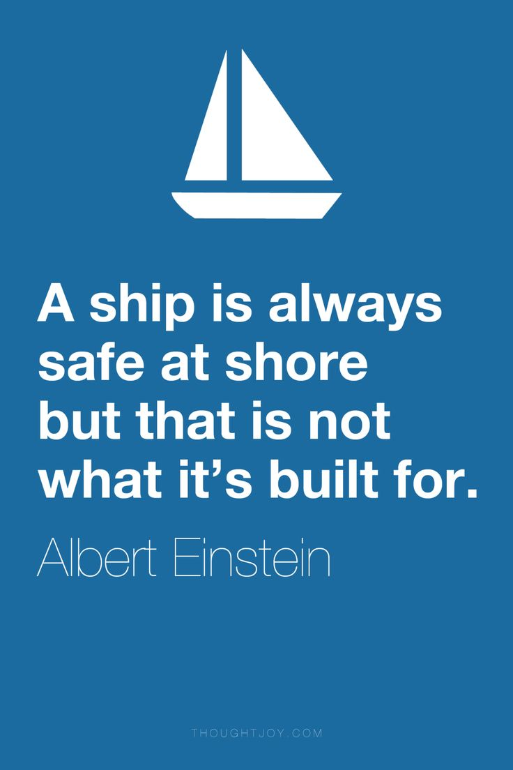 "A ship is always safe at shore but that is not what it's built for."" ― Albert Einstein More"