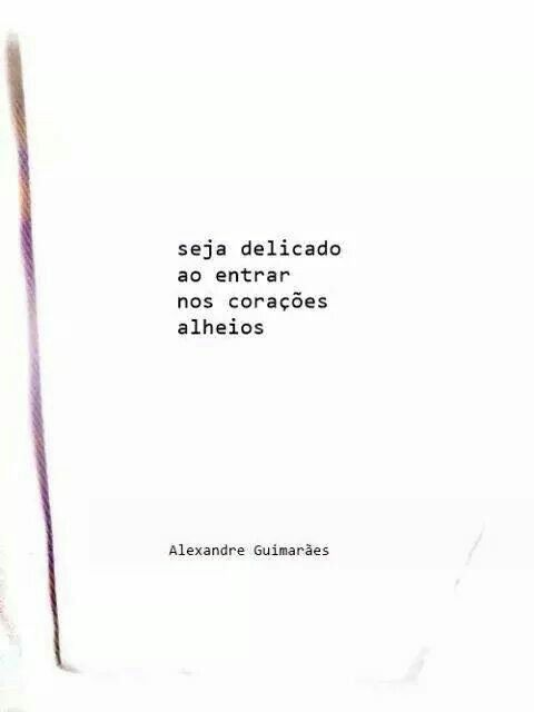 Seja delicado ao entrar nos corações alheios. - Alexandre Guimarães.
