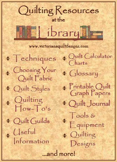Check out the many Quilting Resouces at the Library of Victoriana Quilt Designs. This quilting reference section contains free quilting information, that is perfect for the Beginner Quilter. Free quilting Technique how to's; Choosing Your Quilt Fabric; Quilting Motif Designs; Glossary; Tools & Equipment; Quilt Styles; Printable Quilt Graph Papers; Estimating Fabric Yardage, Quilter's Math Charts and Bed & Quilt Sizes, Quilt Tips, Quilt Guild & Quilt Lessons Listing. #quilting