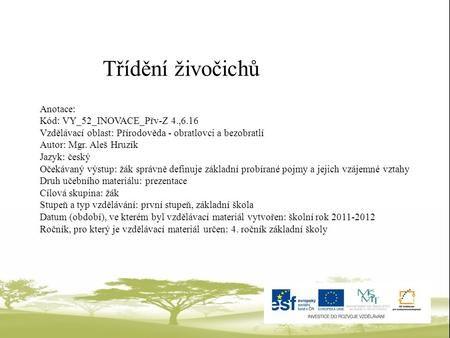 Třídění živočichů Anotace: Kód: VY_52_INOVACE_Přv-Z 4.,6.16 Vzdělávací oblast: Přírodověda - obratlovci a bezobratlí Autor: Mgr. Aleš Hruzík Jazyk: český.