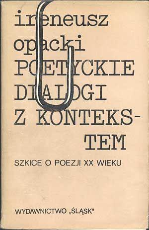 Poetyckie dialogi z kontekstem. Szkice o poezji XX wieku, Ireneusz Opacki, Śląsk, 1979, http://www.antykwariat.nepo.pl/poetyckie-dialogi-z-kontekstem-szkice-o-poezji-xx-wieku-p-550.html