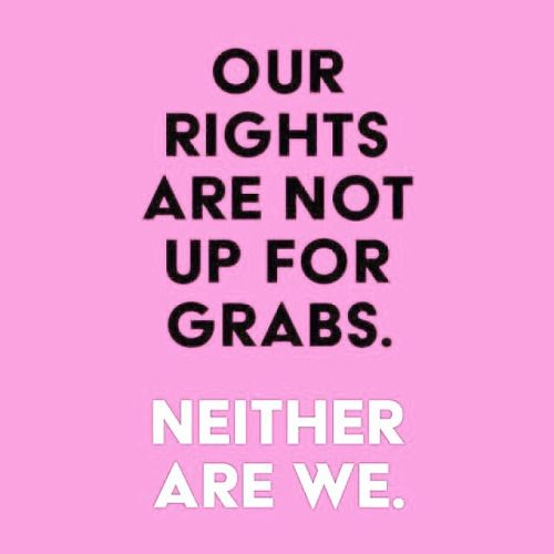 Our rights are not up for grabs. Neither are we. Feminism, women's bodies, strong women, women's empowerment, feminists, equality, equal rights, women's rights, girl power