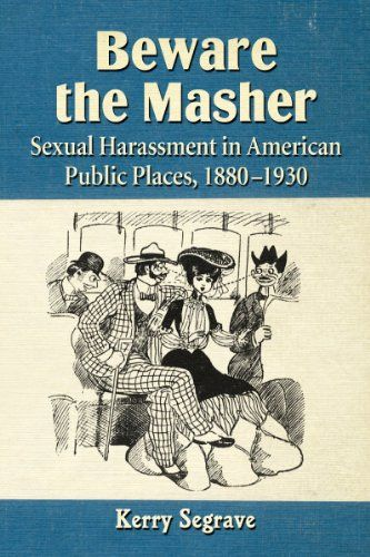 Beware the Masher: Sexual Harassment in American Public Places, 1880-1930 by Kerry Segrave