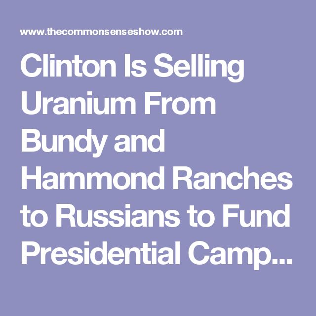 Clinton Is Selling Uranium From Bundy and Hammond Ranches to Russians to Fund Presidential Campaign – Dave Hodges – The Common Sense Show