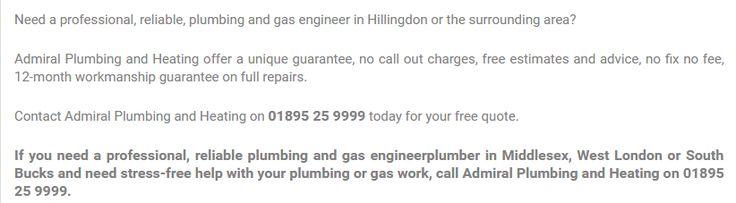 Contact Admiral Plumbing and Heating on 01895 25 9999 today for your free quote.#Admiral plumbing and heating, #Plumbers West London #Plumbers UB10 #PlumbingandheatingHillingdon #BoilerservicingwestLondon #CentralHeatingWestLondon #PlumbersIckenham Hillingdon #Plumbers near me UB10 #Heating Services Hillingdon #Plumbers Uxbridge #Plumbing and heating Uxbridge #RecommendedGasSafe registered(CORGI)heating engineersandqualifiedplumbers #centralheating #boiler&plumbing