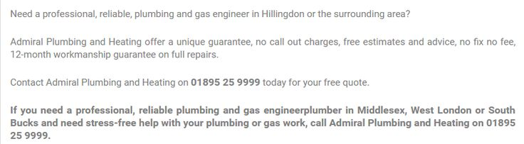 Contact Admiral Plumbing and Heating on 01895 25 9999 today for your free quote.#Admiral plumbing and heating, #Plumbers West London #Plumbers UB10 #PlumbingandheatingHillingdon #BoilerservicingwestLondon #CentralHeatingWestLondon #PlumbersIckenham Hillingdon #Plumbers near me UB10 #Heating Services Hillingdon #Plumbers Uxbridge #Plumbing and heating Uxbridge #RecommendedGasSafe registered(CORGI)heating engineersandqualifiedplumbers #centralheating #boiler&plumbing