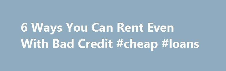 6 Ways You Can Rent Even With Bad Credit #cheap #loans http://loan-credit.nef2.com/6-ways-you-can-rent-even-with-bad-credit-cheap-loans/  #poor credit # How To Rent An Apartment With Bad Credit Continue Reading Below 1. Know What s On Your Credit Report Checkyour credit report before you start apartment hunting so you know what s in your credit history. You have credit reports with the three major credit bureaus and you should check all three of your credit reports since the landlord could…