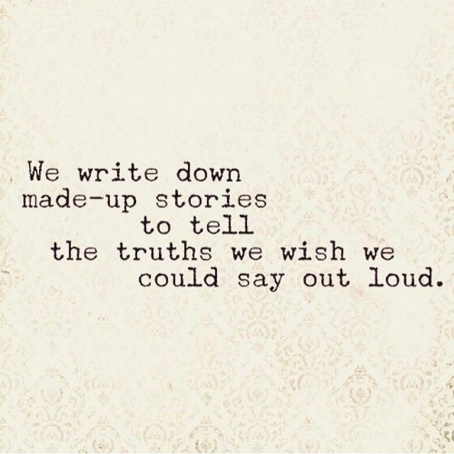 We write down made up stories to tell the truths we wish we could say aloud.