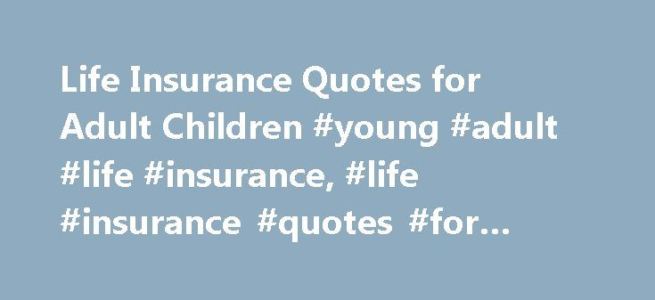 Life Insurance Quotes for Adult Children #young #adult #life #insurance, #life #insurance #quotes #for #adult #children http://maine.remmont.com/life-insurance-quotes-for-adult-children-young-adult-life-insurance-life-insurance-quotes-for-adult-children/  # Life Insurance Quotes for Adult Children Are you considering life insurance quotes for adult children in your family? Whether your child is a pre-teen, teen-ager, or going off to college, or just becoming an adult – You can still get them…