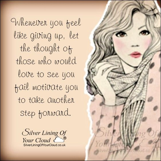 Whenever you feel like giving up, let the thought of those who would love to see you fail motivate you to take another step forward...._More fantastic quotes on: https://www.facebook.com/SilverLiningOfYourCloud  _Follow my Quote Blog on: http://silverliningofyourcloud.wordpress.com/