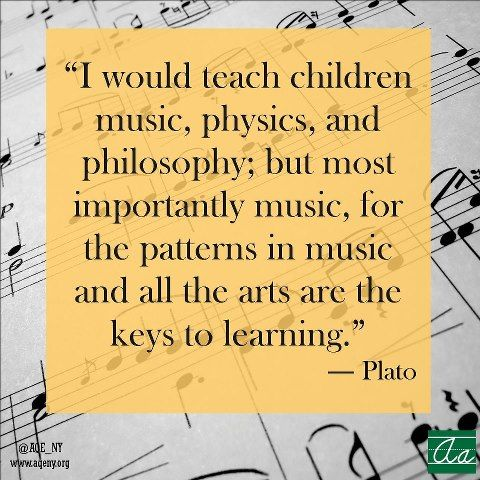 """I would teach children music, physics, and philosophy; but most importantly music, for the patterns in music and all the arts are the keys to learning."" - Plato"