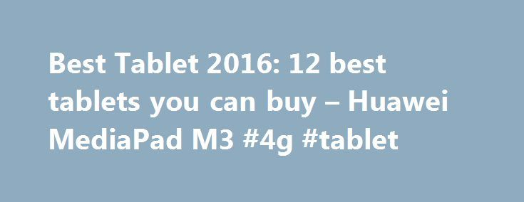 Best Tablet 2016: 12 best tablets you can buy – Huawei MediaPad M3 #4g #tablet http://tablet.remmont.com/best-tablet-2016-12-best-tablets-you-can-buy-huawei-mediapad-m3-4g-tablet/  Best Tablet 2016: 12 best tablets you can buy It's like the 2016 Nexus 7 Key features: 8.4-inch 2560×1440 display Kirin 950 CPU, 4GB RAM, 32GB storage Great speakers Huawei's latest mini tablet might be a pricey piece of kit, but it does what it sets out to do very well. The 8.4-inch 3560 x […]