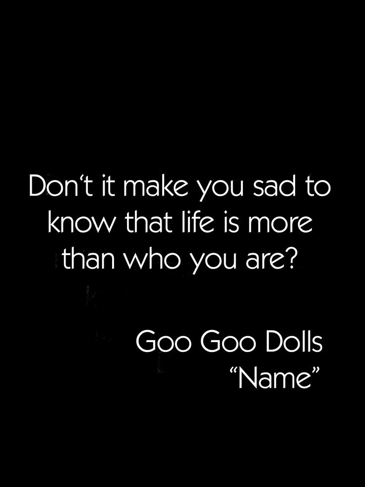Goo Goo Dolls- Name...quite possibly the most brilliantly haunting and simultaneously uplifting line Rzeznik has ever written.