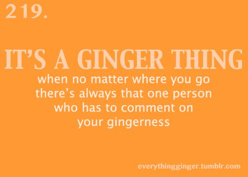 It's not like I don't know I'm ginger.