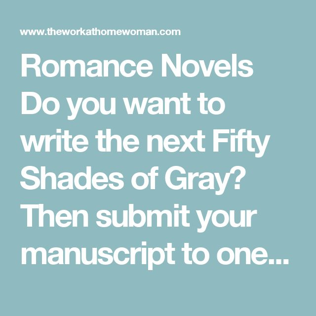 Romance Novels    Do you want to write the next Fifty Shades of Gray? Then submit your manuscript to one of the many romance publishers. New York Times and USA Today Best Selling Author, Brenda Hiatt has a great list of approximately what each publisher pays for first and subsequent novels.    Avon Romance  Crimson Romance  Harlequin  Harper Impulse  Swoon Reads