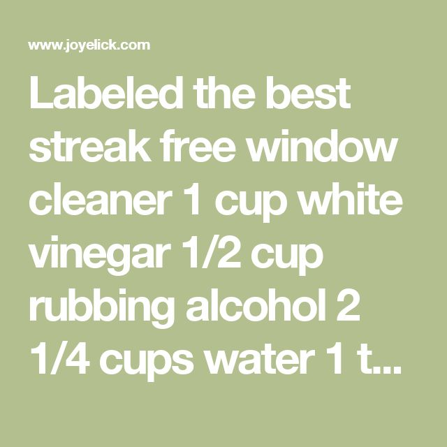 Labeled the best streak free window cleaner 1 cup white vinegar 1/2 cup rubbing alcohol 2 1/4 cups water 1 tablespoon cornstarch (trust me)