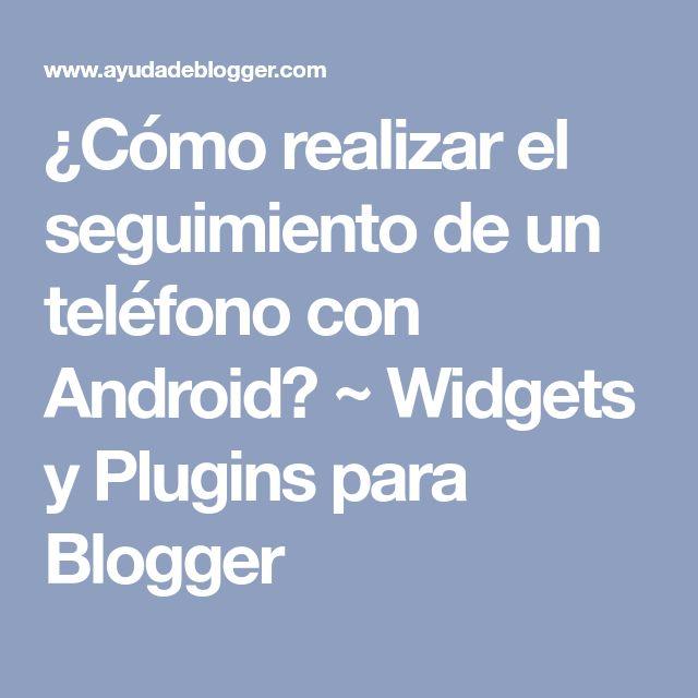 ¿Cómo realizar el seguimiento de un teléfono con Android? ~ Widgets y Plugins para Blogger