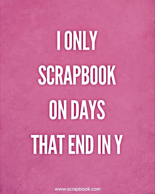 """Quote - I Only Scrapbook On Days That End in """"Y"""" - Scrapbook.com"""