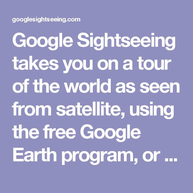 Google Sightseeing takes you on a tour of the world as seen from satellite, using the free Google Earth program, or Google Maps in your web browser.  Google Sightseeing takes you on a tour of the world as seen from satellite, using the free Google Earth program, or Google Maps in your web browser. Google Sightseeing takes you on a tour of the world as seen from satellite, using the free Google Earth program, or Google Maps in your web browser.