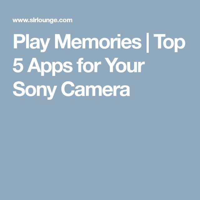 Play Memories | Top 5 Apps for Your Sony Camera