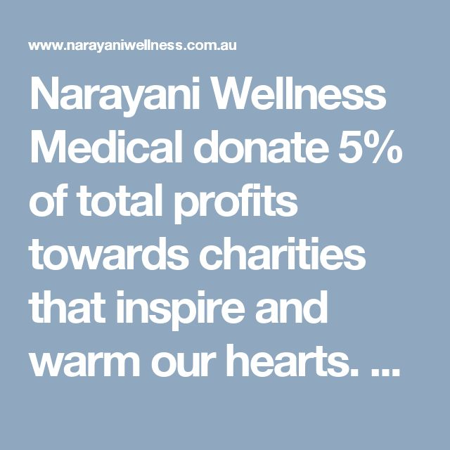 Narayani Wellness Medical donate 5% of total profits towards charities that inspire and warm our hearts. Best of conventional medicine, evidence based therapies and naturopathic treatments to safely and effectively help you.  Visit here: http://www.narayaniwellness.com.au/shared-care-model/