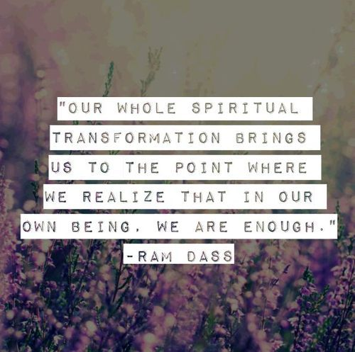 Spiritual transformation brings us to the point where we realize that in our own being...we are enough.~Ram Dass