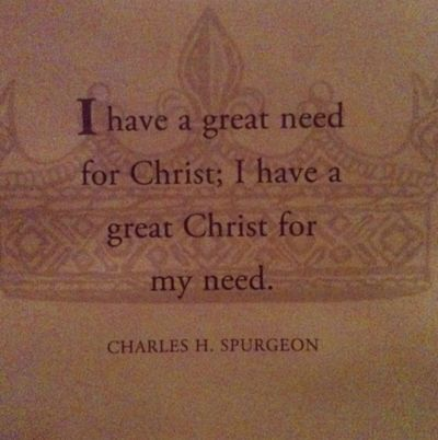 I have a great need for Christ; I have a great Christ for my need. ~Spurgeon