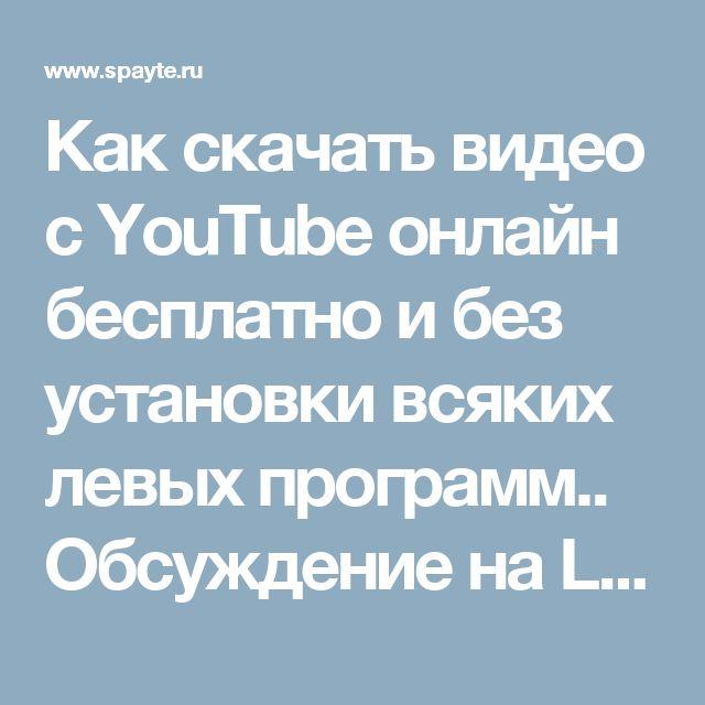 Как скачать видео с YouTube онлайн бесплатно и без установки всяких левых программ.. Обсуждение на LiveInternet - Российский Сервис Онлайн-Дневников