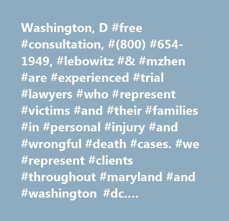 Washington, D #free #consultation, #(800) #654-1949, #lebowitz #& #mzhen #are #experienced #trial #lawyers #who #represent #victims #and #their #families #in #personal #injury #and #wrongful #death #cases. #we #represent #clients #throughout #maryland #and #washington #dc. #washington, #d.c…