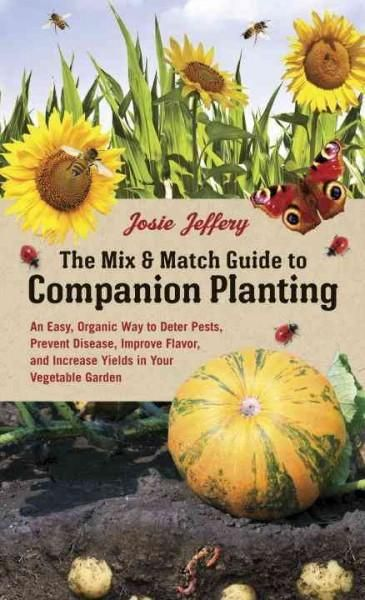 The Mix & Match Guide to Companion Planting: An Easy, Organic Way to Deter Pests, Prevent Disease, Improve Flavor...