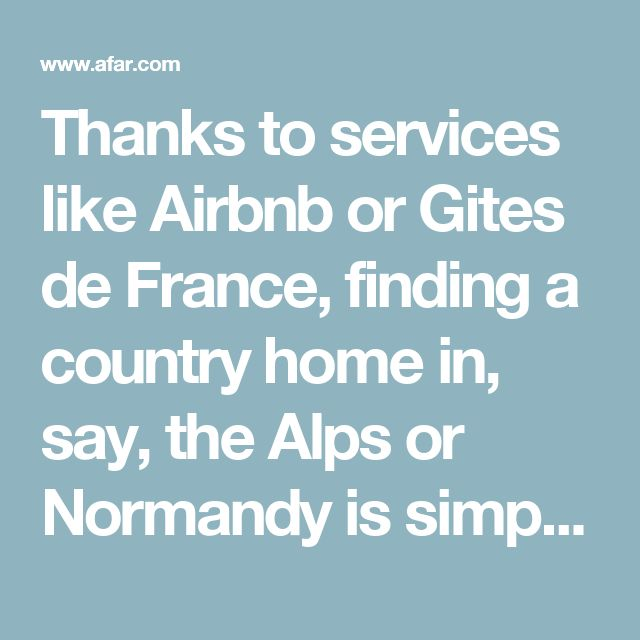 Thanks to services like Airbnb or Gites de France, finding a country home in, say, the Alps or Normandy is simple and convenient. One of my favorite summer memories was when my husband and I rented a chalet with friends in La Clusaz, a small village in southeast France. We went on hikes and bike rides every day, cooked at home, and relaxed on the deck with books and nothing but the view of the Aravis mountains to distract us.