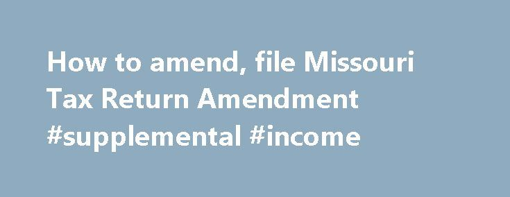 How to amend, file Missouri Tax Return Amendment #supplemental #income http://incom.nef2.com/2017/04/26/how-to-amend-file-missouri-tax-return-amendment-supplemental-income/  #missouri income tax forms # How to File a Missouri Tax Amendment When Do I Have to File My Missouri Tax Amendment? Your amended Missouri state tax return should be filed within 3 years of the filing deadline for the original tax return, or 2 years from the time when tax was paid (whichever is […]