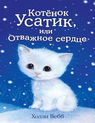 Котёнок Усатик, или Отважное сердце (Холли Вебб)  Усатик был самым маленьким и робким из котят. Он опасался громких звуков и незнакомых людей и предпочитал отсиживаться в коробке, пока остальные котята храбро исследовали огромный новый мир. Хозяйка, девочка Эмили, беспокоилась, захочет ли кто-нибудь взять к себе домой такого пугливого и неласкового котёнка. Но подруга Эмили, Мия, оказалась достаточно терпеливой и доброй, чтобы завоевать дружбу Усатика. Мия приходила почти каждый день…
