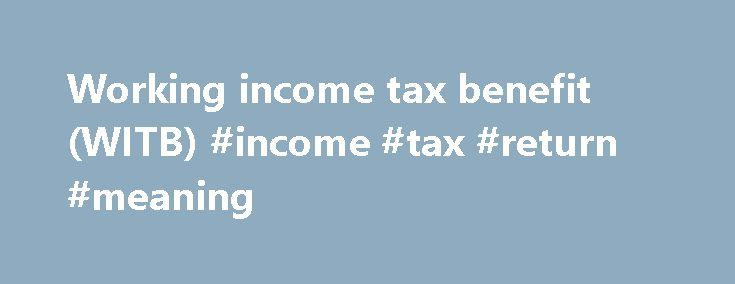 Working income tax benefit (WITB) #income #tax #return #meaning http://incom.remmont.com/working-income-tax-benefit-witb-income-tax-return-meaning/  #income tax return meaning # Working income tax benefit (WITB) Want to find out how much and when your next WITB advance payment is? View your personalized working income tax benefit information anytime, anywhere with the MyCRA mobile application or My Account . The working income tax benefit (WITB) is a refundable tax credit intended Continue…